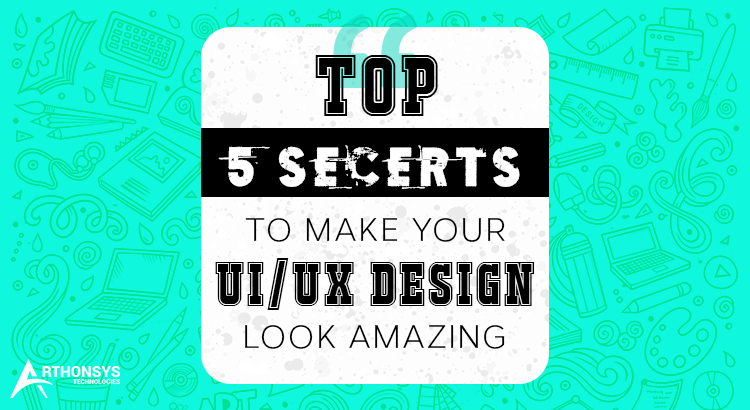 Top 5 Secrets To Make Your UI UX Design Look Amazing