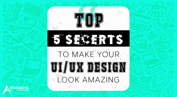 Top 5 Secrets To Make Your UI UX Design Look Amazing